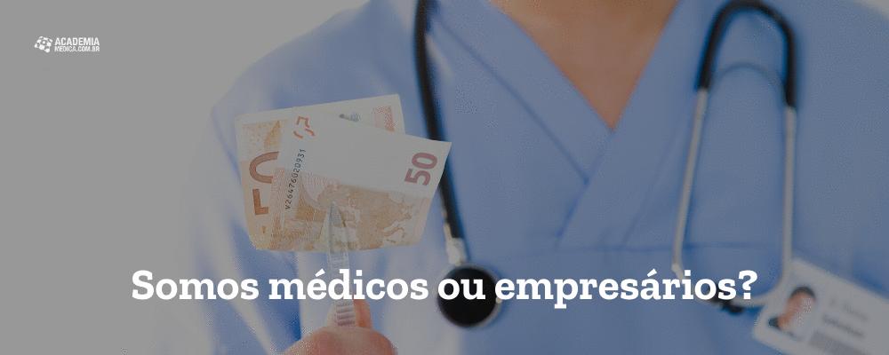 Somos médicos ou empresários?