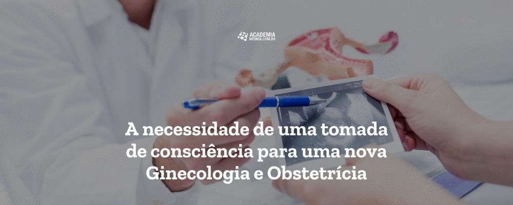 A necessidade de uma tomada de consciência para uma nova Ginecologia e Obstetrícia