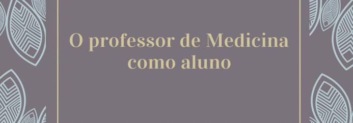 Prescrições acadêmicas: o professor de Medicina como aluno.