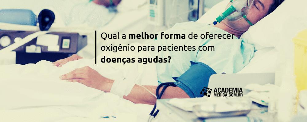 Qual a melhor forma de oferecer oxigênio para pacientes com doenças agudas?