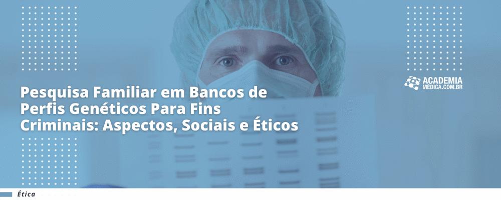 Pesquisa Familiar em Bancos de Perfis Genéticos Para Fins Criminais: Aspectos Sociais e Éticos
