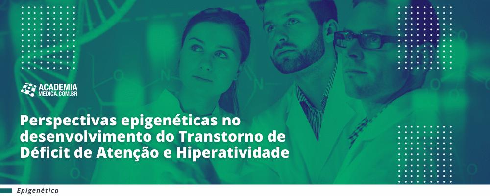 Perspectivas epigenéticas no desenvolvimento do Transtorno de Déficit de Atenção e Hiperatividade