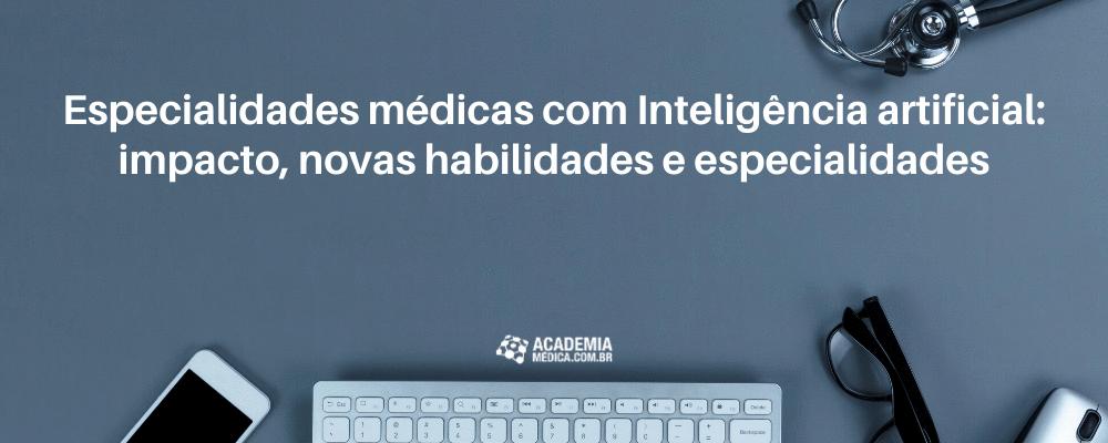 Especialidades médicas com Inteligência artificial: Impacto, novas habilidades e especialidades