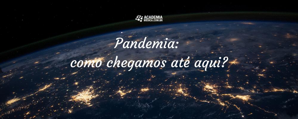 Pandemia: como chegamos até aqui?