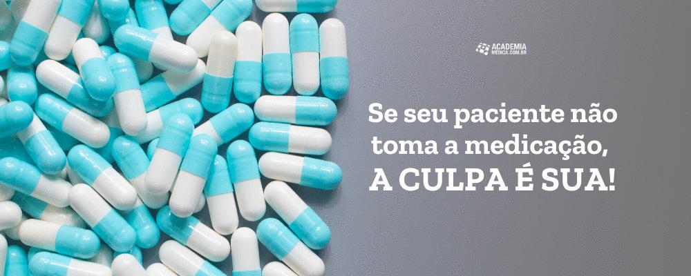 Se seu paciente não toma a medicação, a culpa é sua!