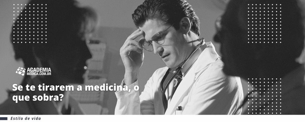 Se te tirarem a medicina, o que sobra?