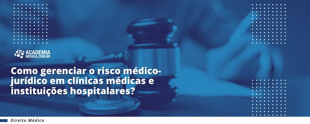 Como gerenciar o risco médico-jurídico em clínicas médicas e instituições hospitalares?