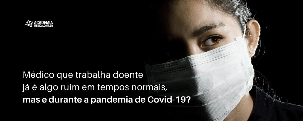 Médico que trabalha doente já é algo ruim em tempos normais, mas e durante a pandemia de Covid-19?