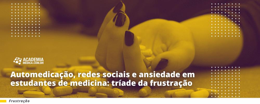 Automedicação, redes sociais e ansiedade em estudantes de medicina: tríade da frustração