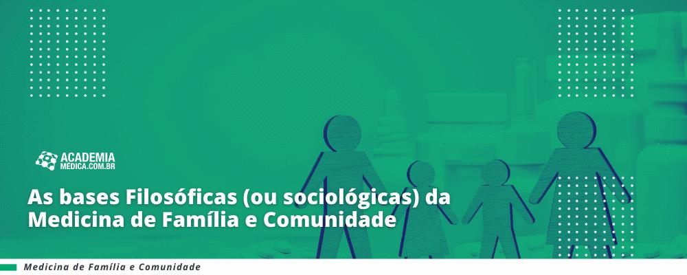 As bases Filosóficas (ou sociológicas) da Medicina de Família e Comunidade