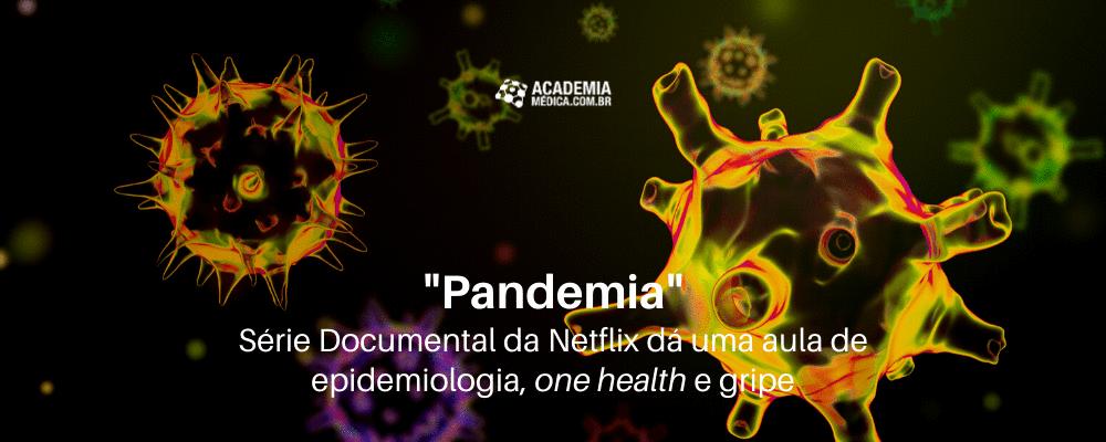 Pandemia - Série Documental da Netflix dá uma aula de epidemiologia, one health e gripe