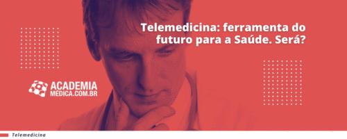 Telemedicina: ferramenta do futuro para a Saúde. Será?