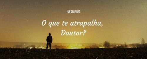 O que te atrapalha, Doutor?