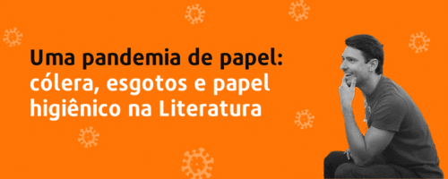 WEBINAR GRATUITO - Uma pandemia de papel: cólera, esgotos e papel higiênico na Literatura