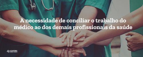 A necessidade de conciliar o trabalho do médico ao dos demais profissionais da saúde