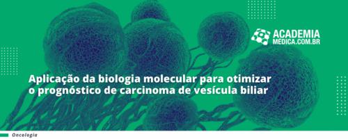 Aplicação da Biologia Molecular para otimizar o prognóstico de carcinoma de vesícula biliar