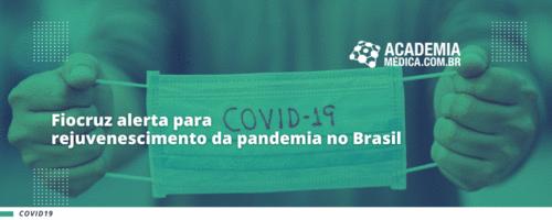 Fiocruz alerta para rejuvenescimento da pandemia no Brasil