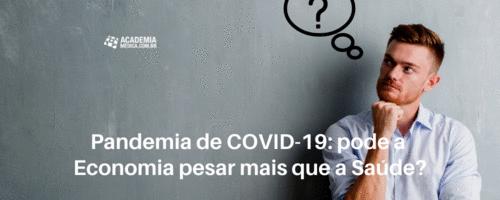 Pandemia de COVID-19: Pode a economia pesar mais que a saúde?