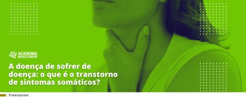 A doença de sofrer de doença: o que é o transtorno de sintomas somáticos?