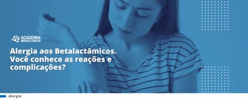 Alergia aos Betalactâmicos. Você conhece as reações e complicações?