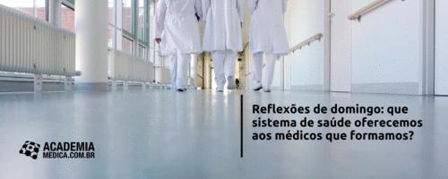 Que sistemas de saúde estamos oferecendo aos médicos que formamos?
