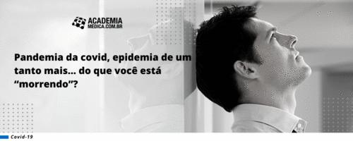 """Pandemia de Covid, epidemia de um tanto mais... do que você está """"morrendo""""?"""