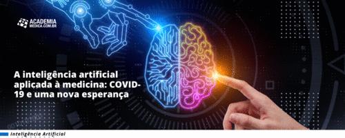 A inteligência artificial aplicada à medicina: COVID-19 e uma nova esperança.