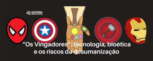 """""""Os Vingadores"""": tecnologia, bioética e os riscos da desumanização"""