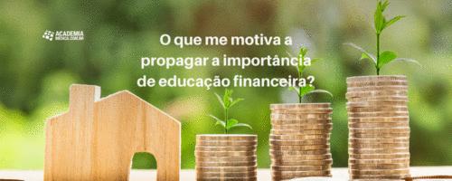 O que me motiva a propagar a importância de educação financeira?