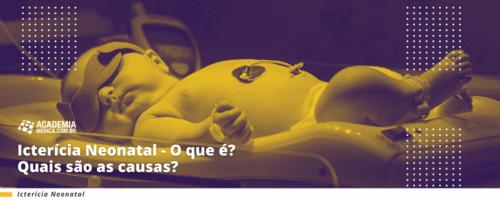 Icterícia Neonatal- O que é? Quais são as causas?