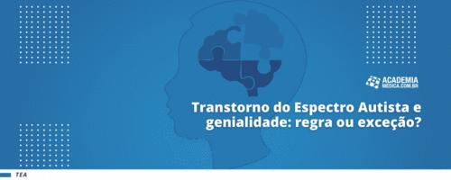 Transtorno do Espectro Autista e genialidade: regra ou exceção?
