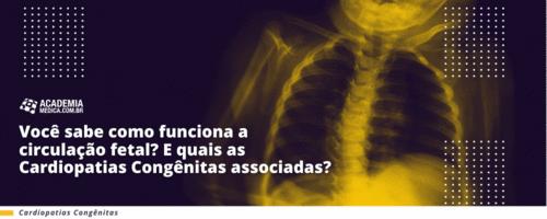 Você sabe como funciona a circulação fetal? e quais as cardiopatias congênitas associadas?