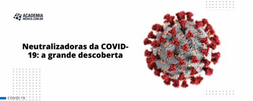 Neutralizadoras da COVID-19: a grande descoberta