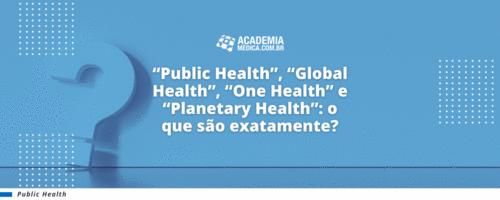 """""""Public Health"""", """"Global Health"""", """"One Health"""" e """"Planetary Health"""": o que são exatamente?"""