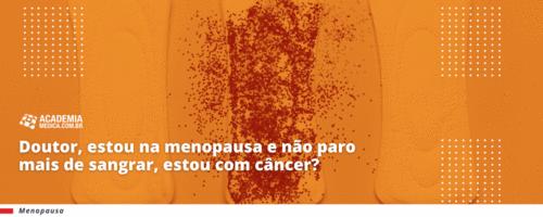 Doutor, estou na menopausa e não paro mais de sangrar, estou com câncer?